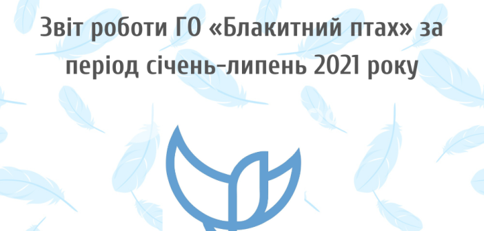 Звіт роботи ГО «Блакитний птах» за період січень-липень 2021 року